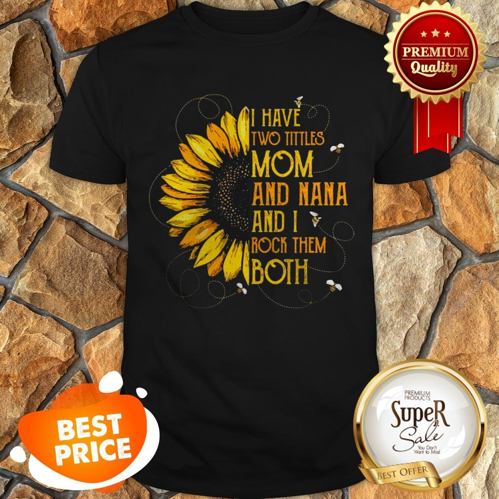 Nice Sunflower I Have Two Tittles Mom And Nana And I Rock Them Both Shirt