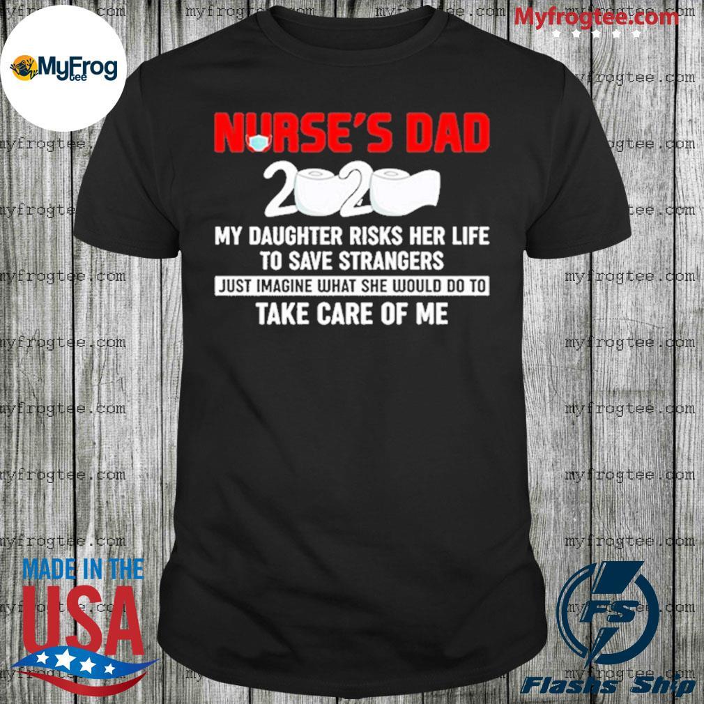 Nurse's Dad 2020 My Daughter Risks to Save Strangers Shirt