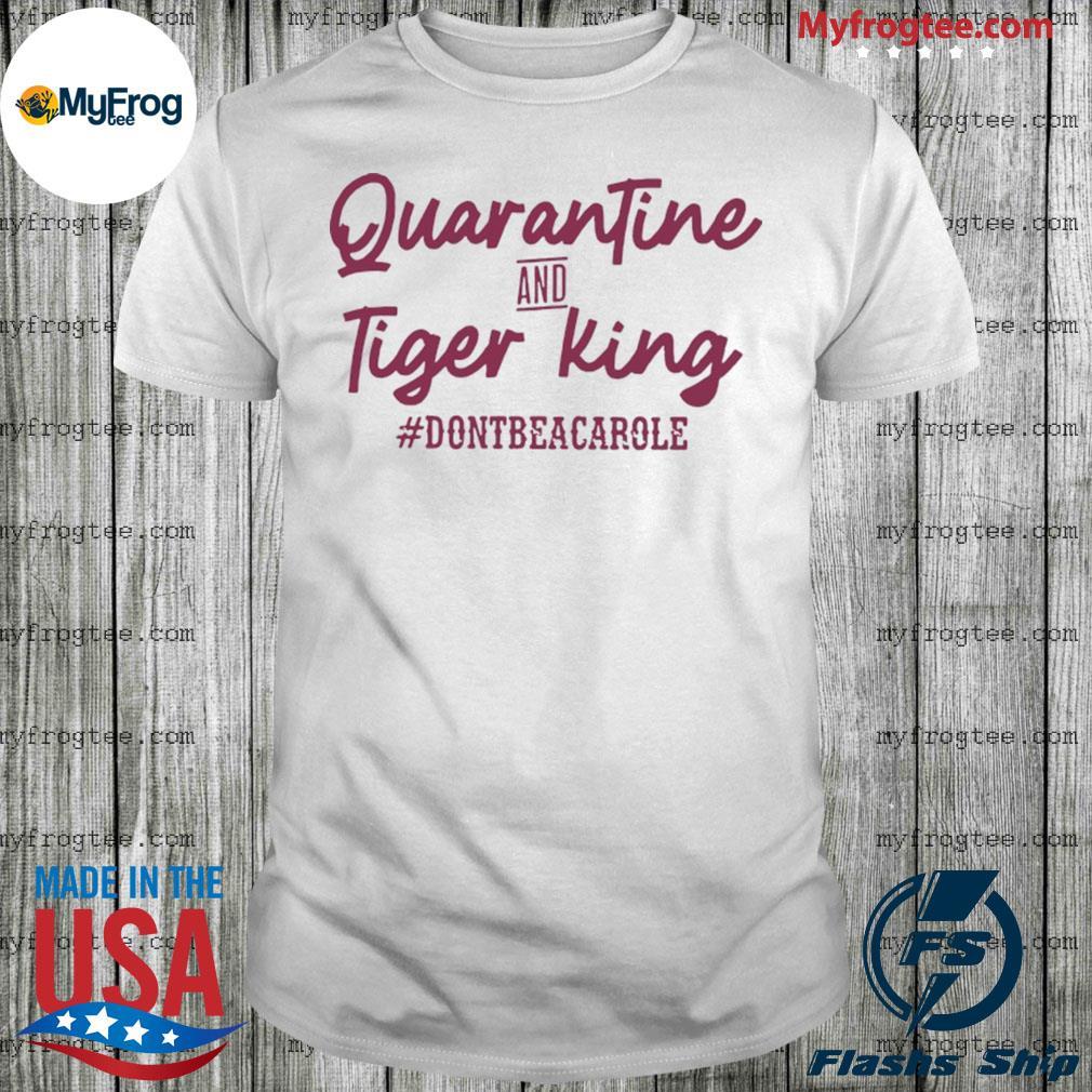 Quarantine and Tiger King Don't be a Carole Shirt