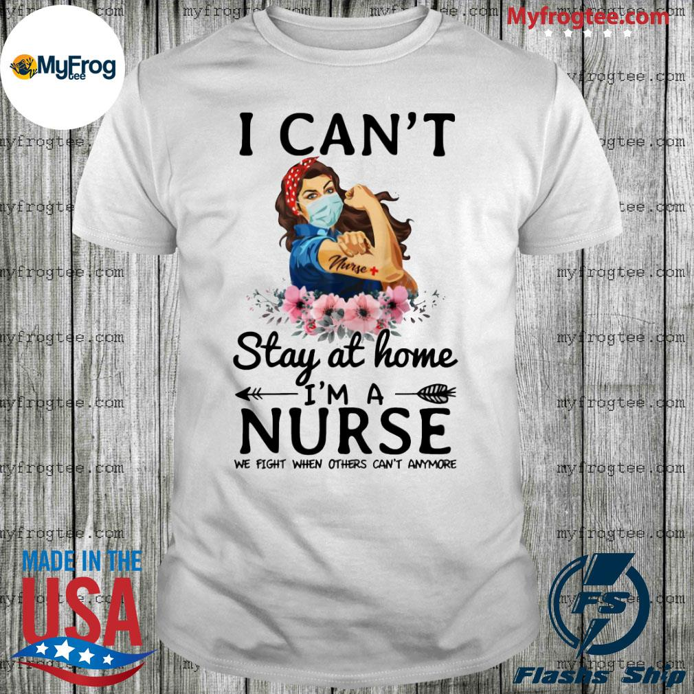Strength goman floral I can't stay at home I'm a nurse we fight when others can't anymore nurse shirt
