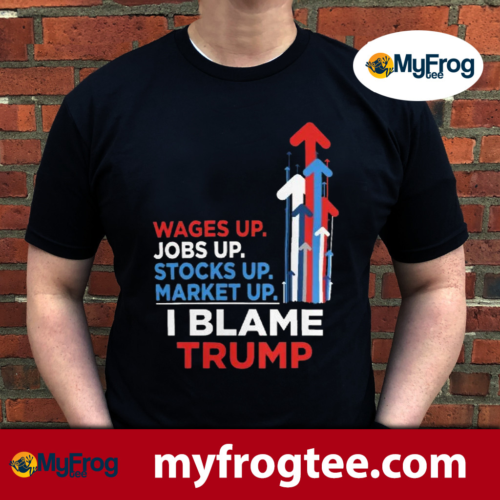 Wages Up. Jobs Up. Stocks Up. Market Up. I Blame Trump t shirt