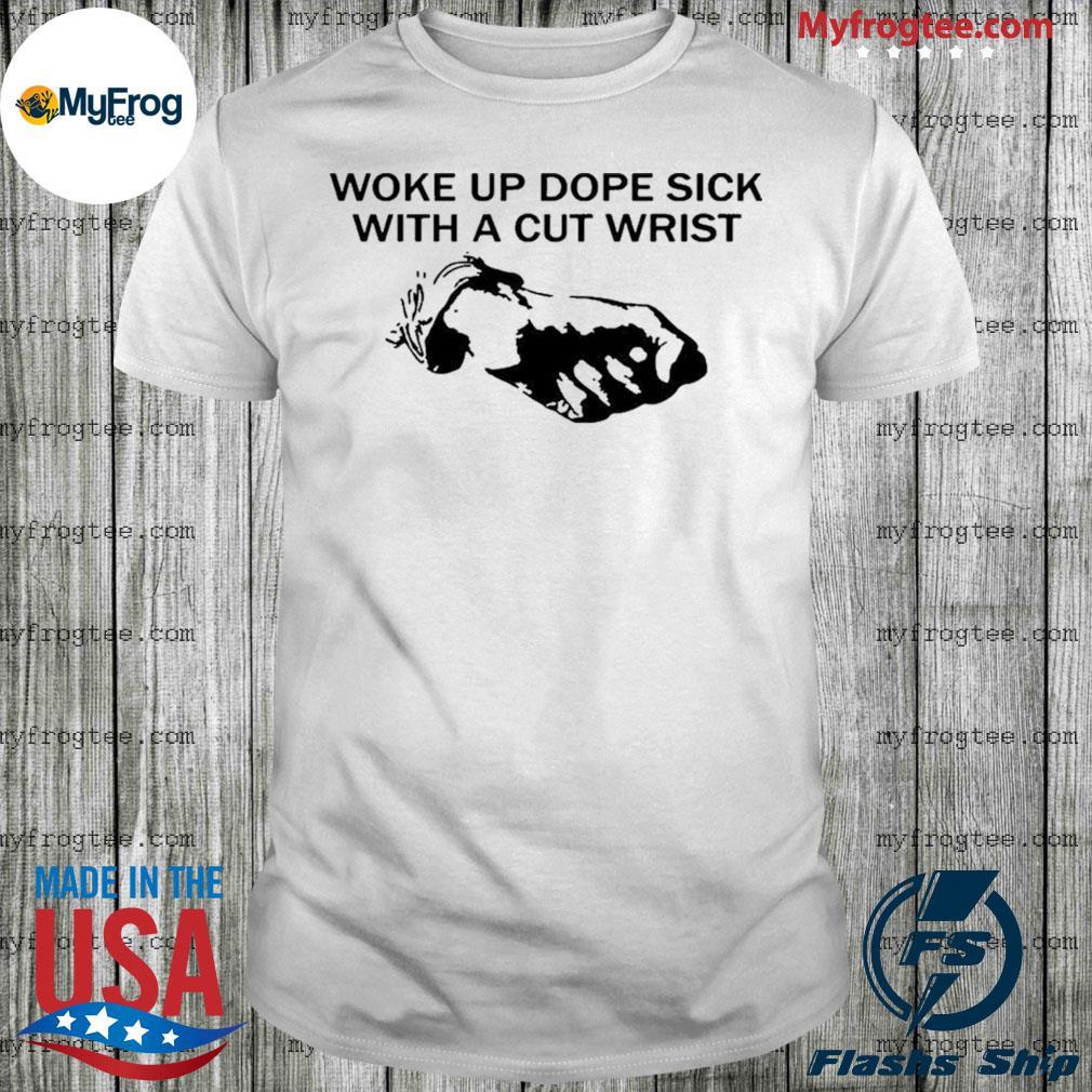 Woke up dope sick with a cut wrist shirt
