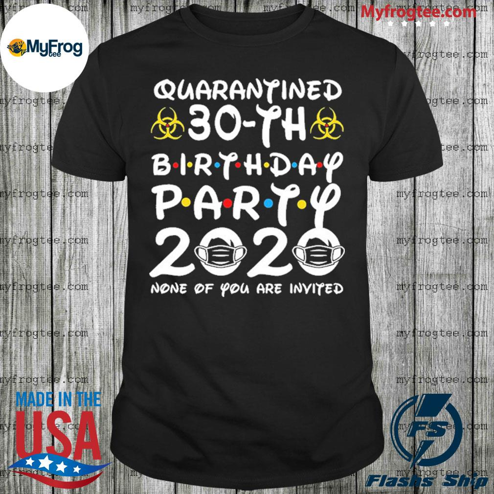 30 years old 1990 birthday 30th birthday party 2020 none of you are invited shirt