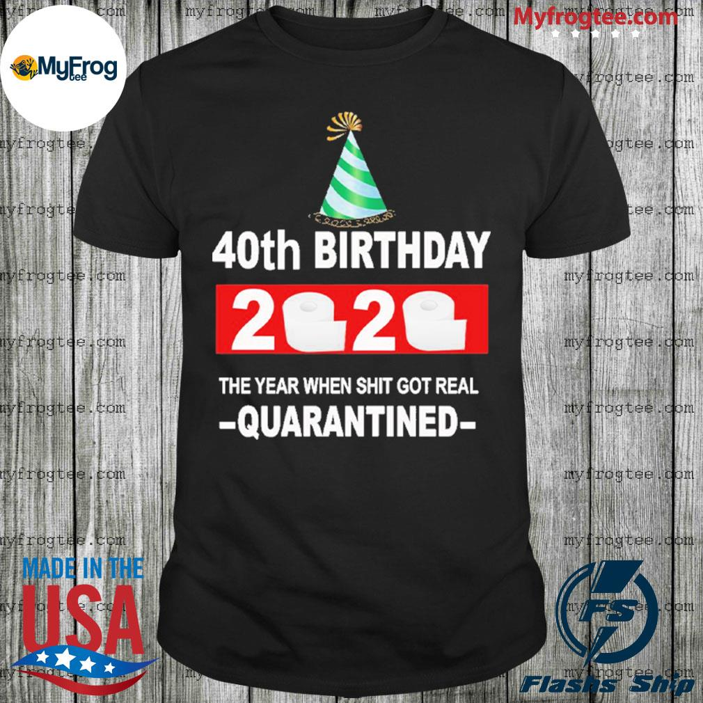 40th happy birthday 2020 the year when shit got real quarantined shirt