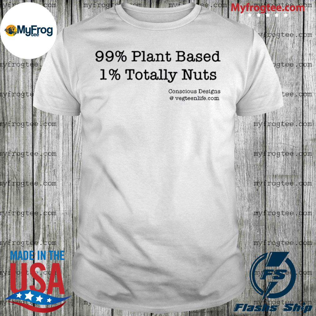 99% Plant Based 1% Totally Nuts shirt