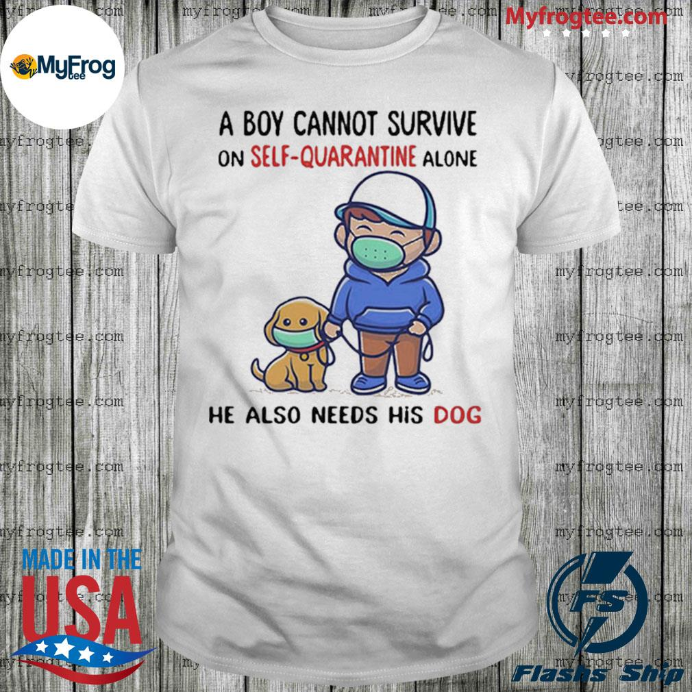 A Boy Cannot Survive On Self-Quarantine Alone He Also Needs His Dog Covid-19 shirt