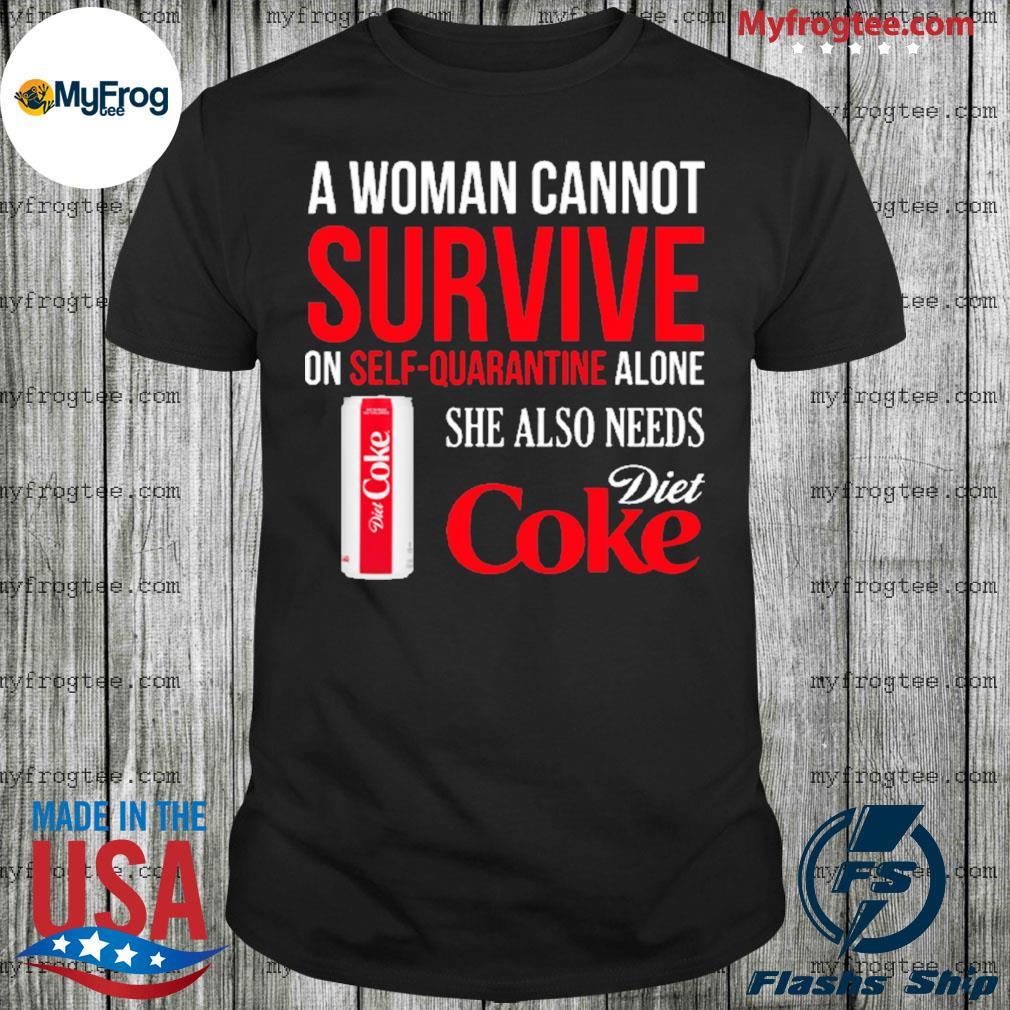 A woman cannot survive on self-quarantine alone she also need diet coke shirt