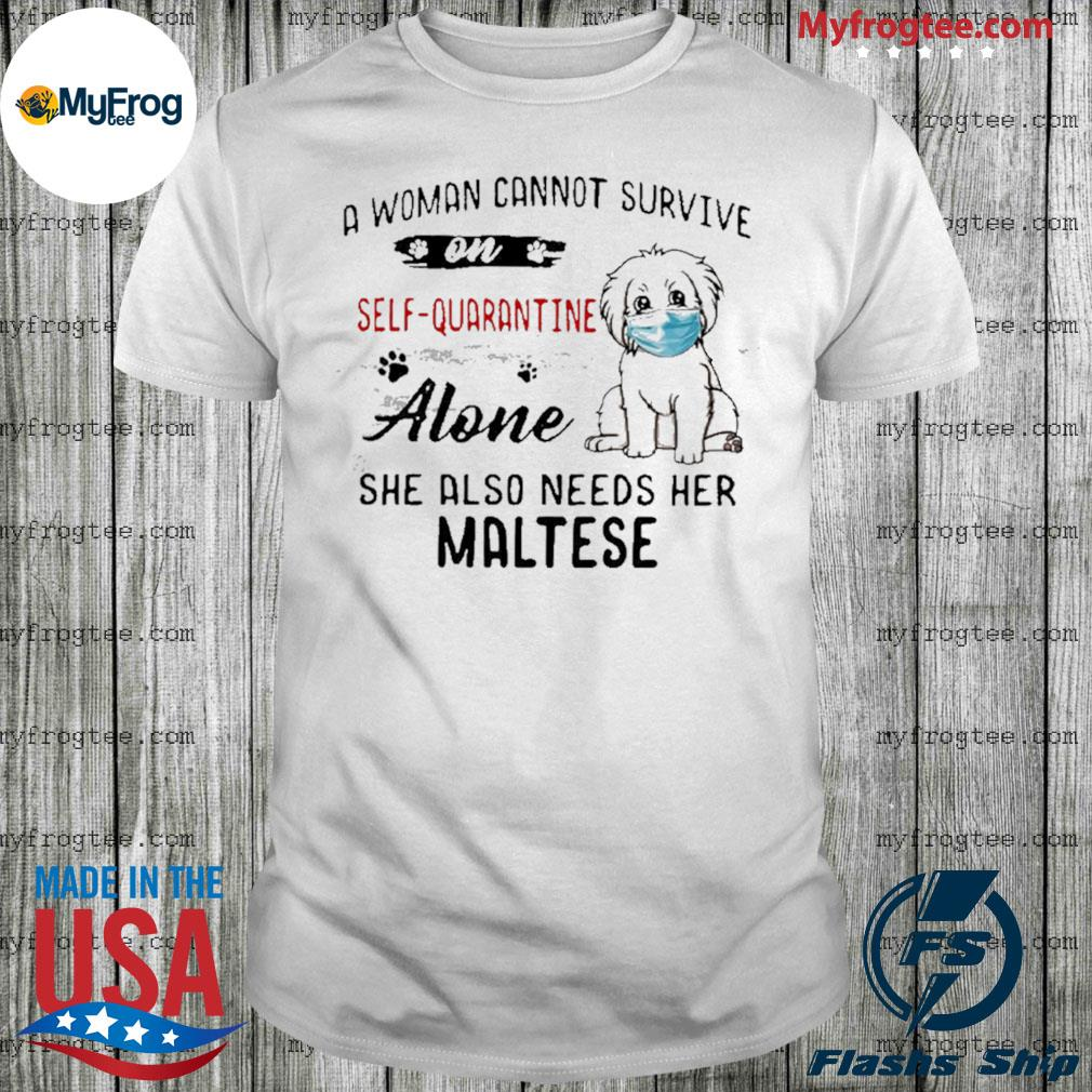 A woman cannot survive on self quarantine alone she also needs her maltese shirt