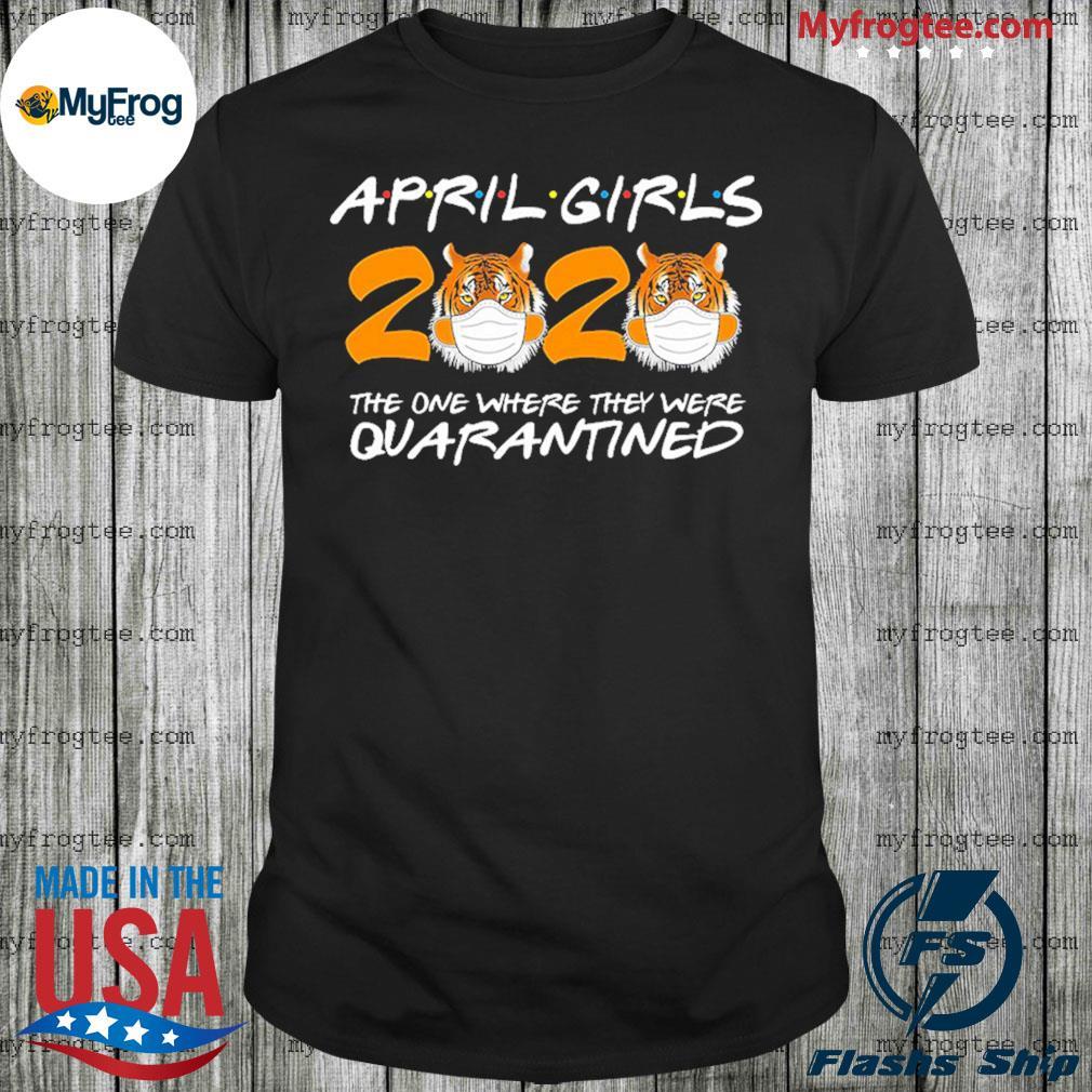 April Girls Quarantine Birthday 2020 The one where i'm Quarantined Tigers shirt