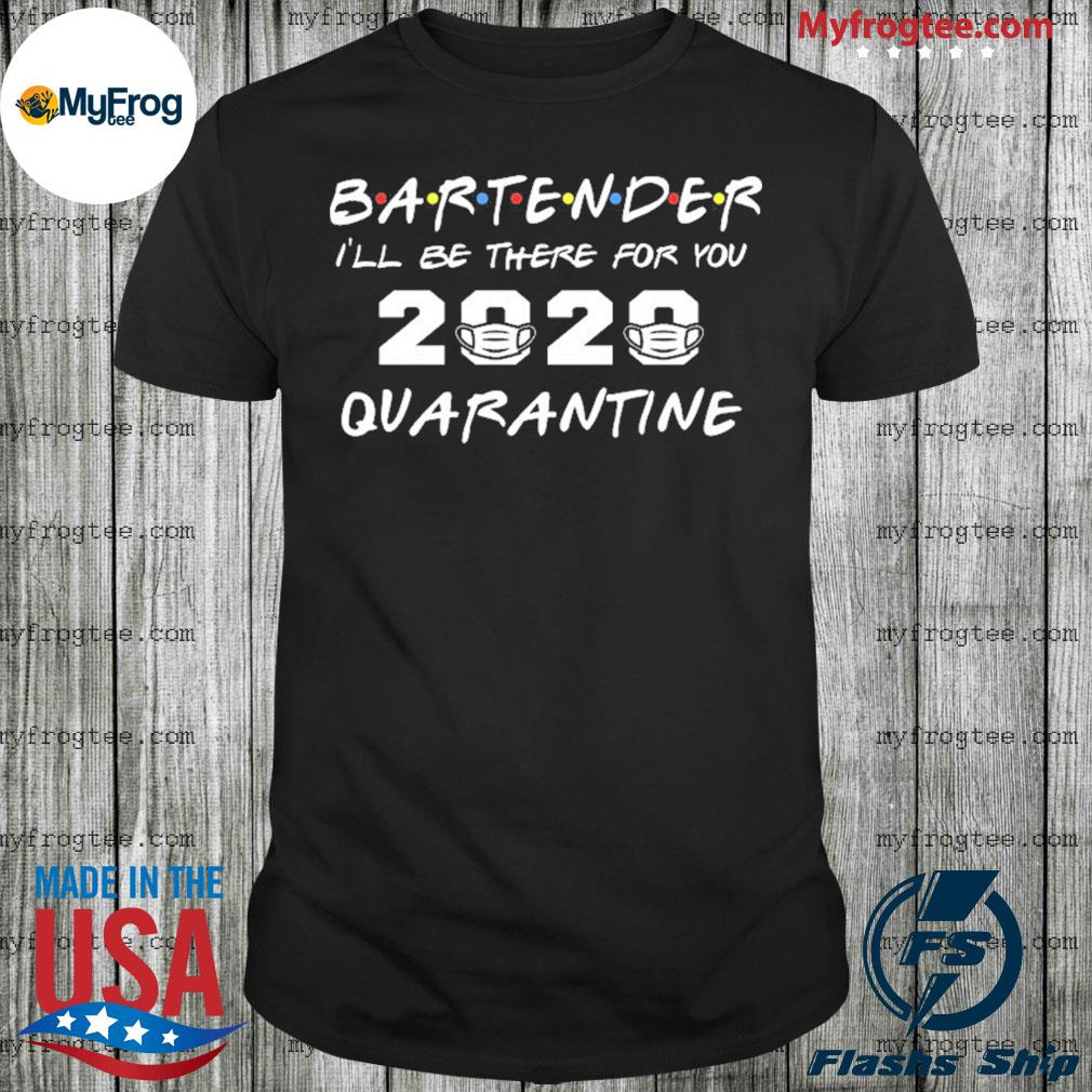 Bartender I'll be there for you 2020 quarantine shirt