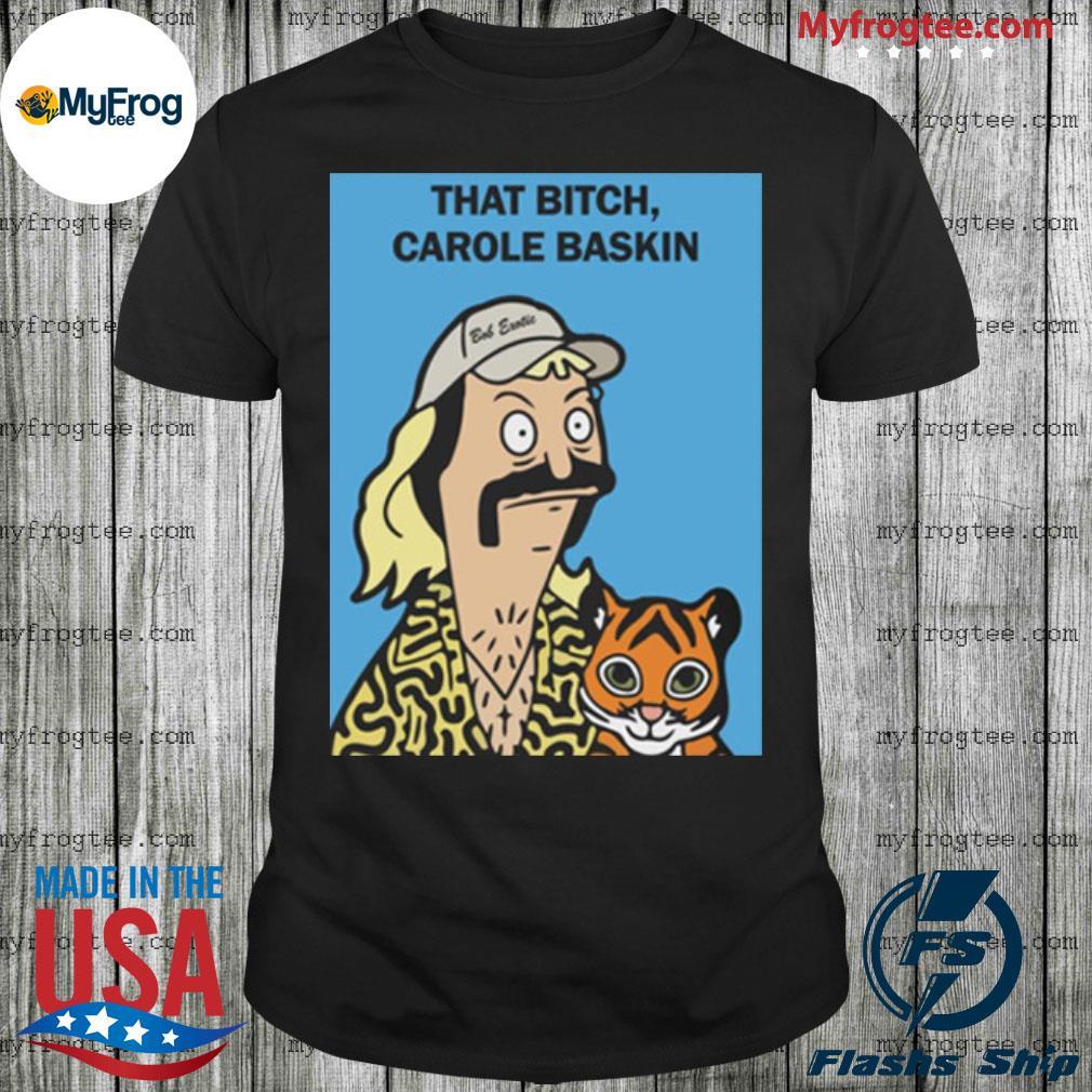 Bob Burgers Joe Exotic That Bitch Carole Baskin Shirt