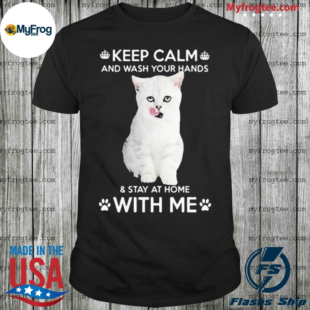 Cat keep calm and wash your hands and stay at home with me shirt