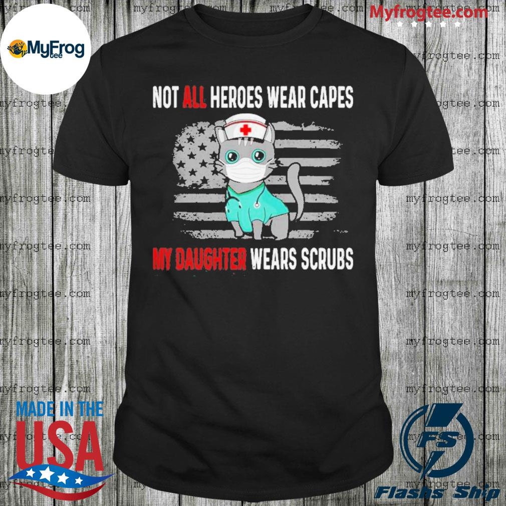 Cat Not all heroes wear capes my daughter wears scrubs Shirt