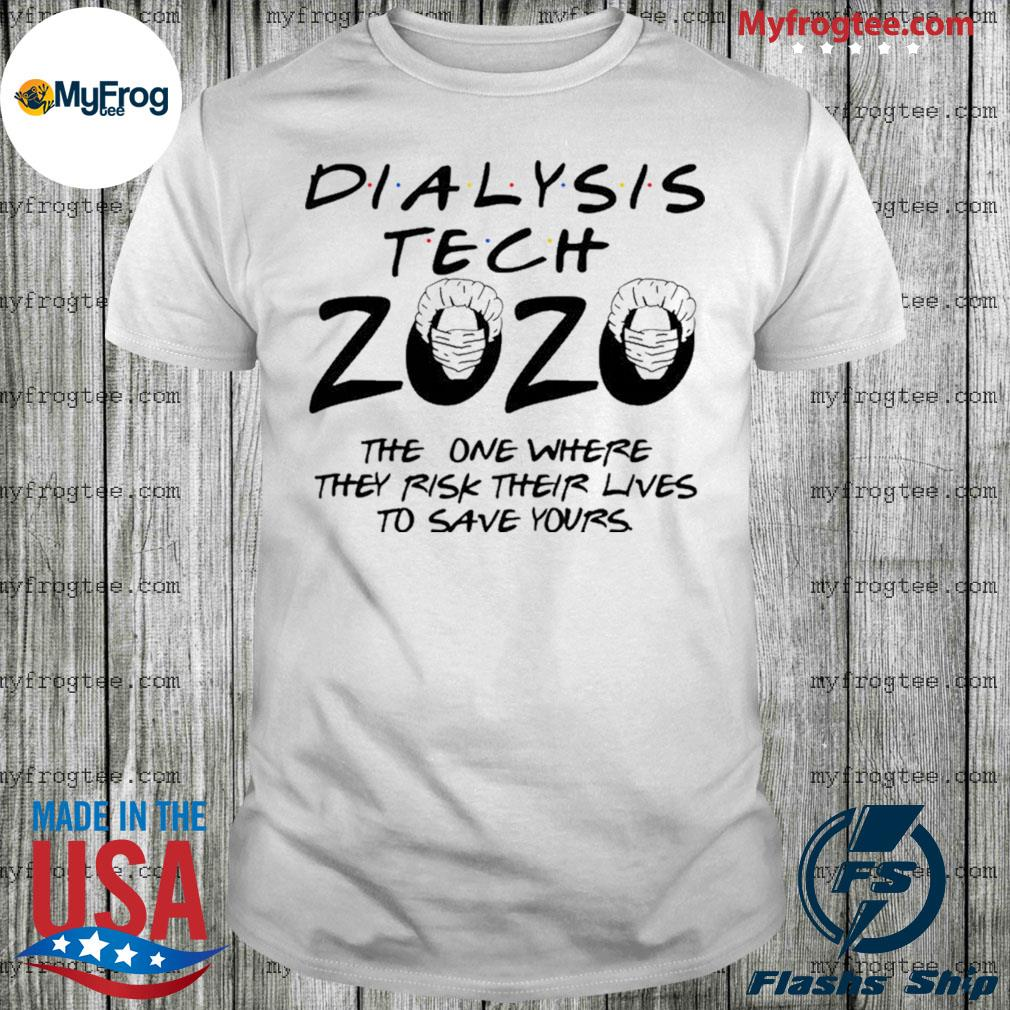 Dialysis tech 2020 the one where they risk their lives to save yours shirt