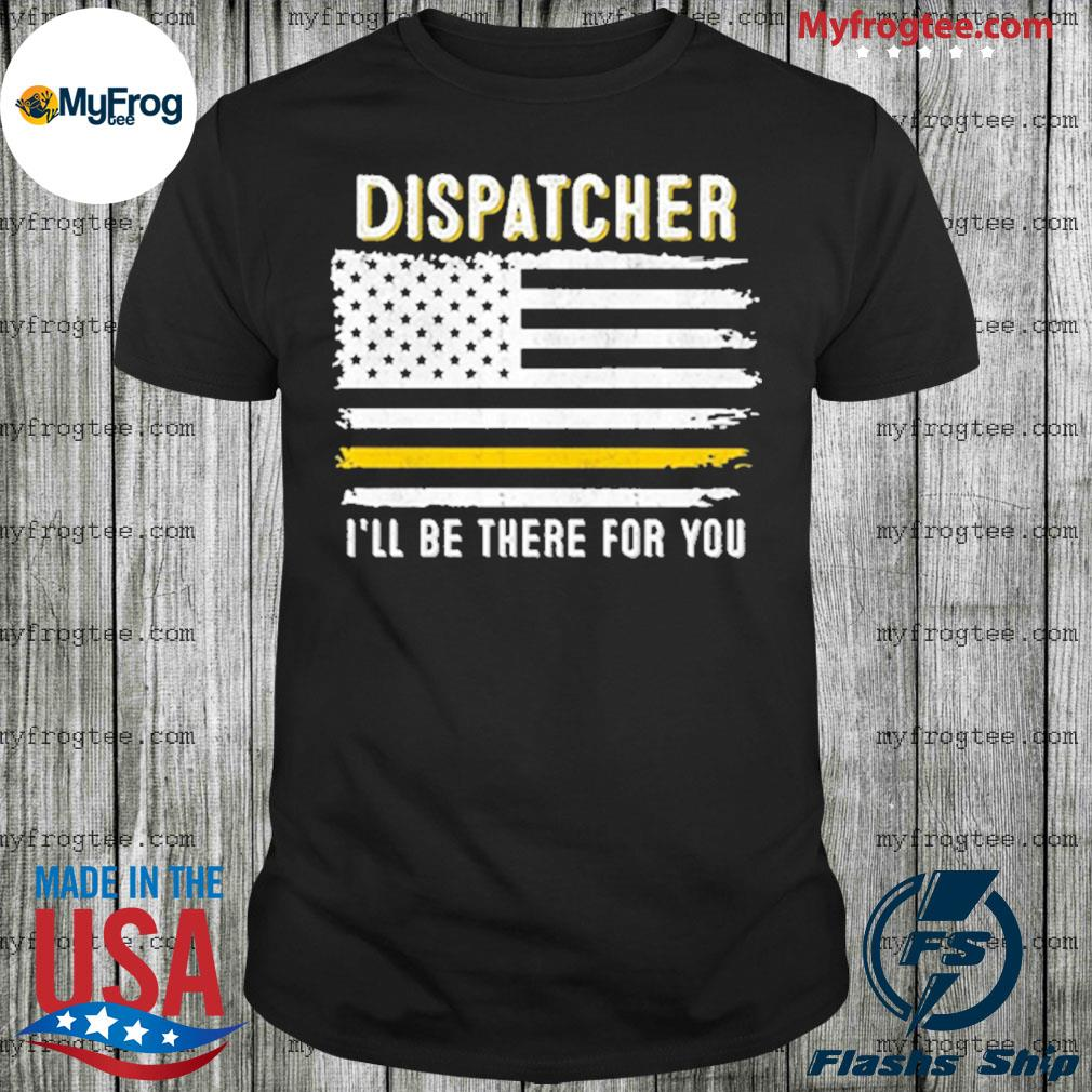 Dispatcher I'll Be There for You 911 Dispatcher Thin Gold Line Flag Shirt