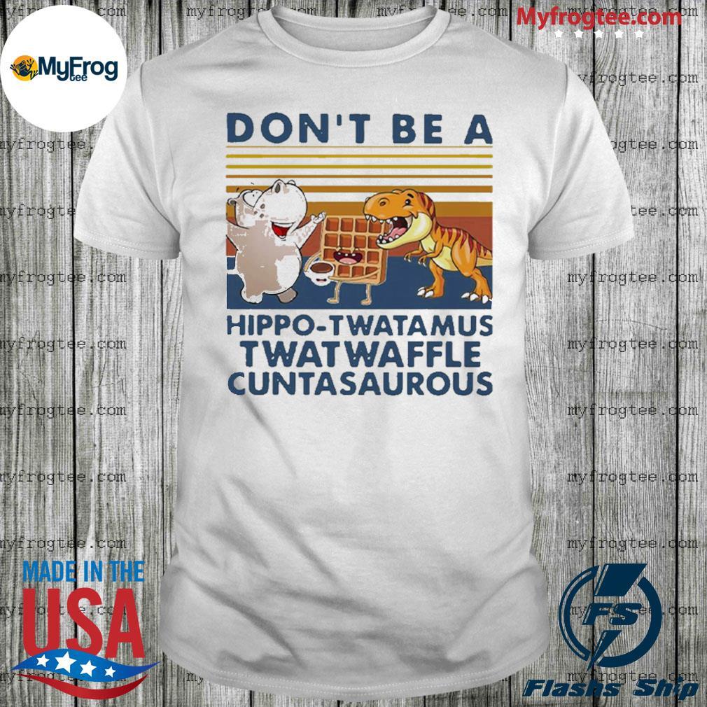 Don't be a hippo twatamus twatwaffle cuntasaurous vintage shirt