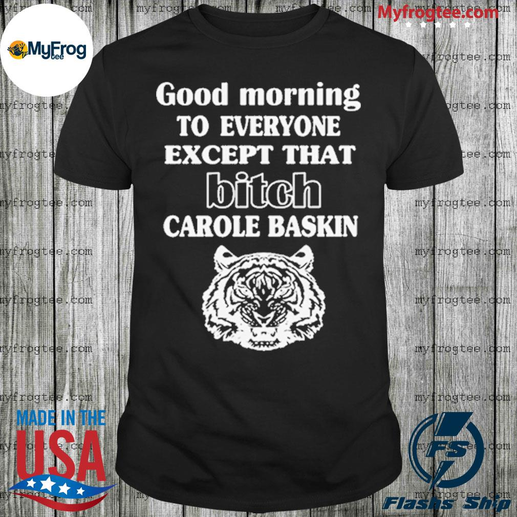 Good Morning To Everyone Except That Bich Carole Baskin shirt