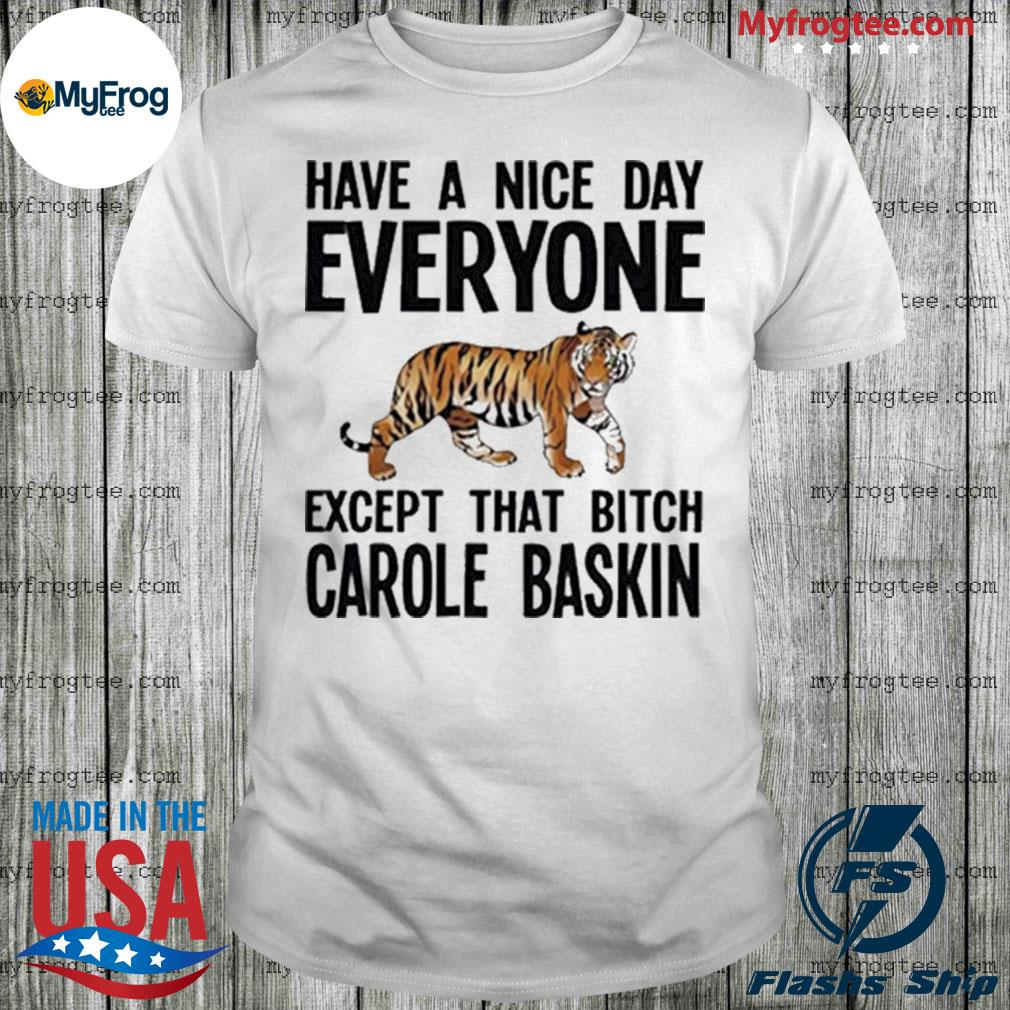 Have a Nice Day Everyone Except That Bitch Carole Baskin Shirt