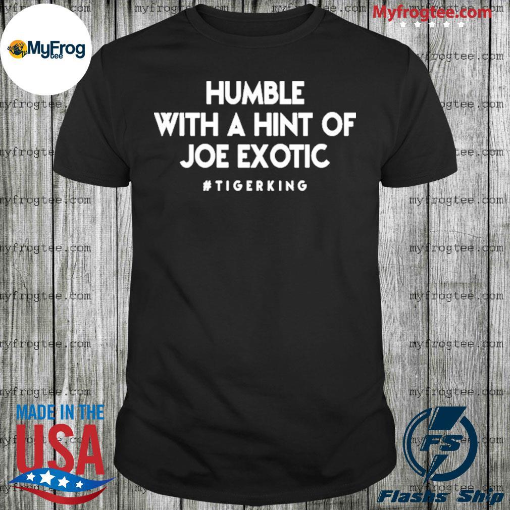 Humble with hint of Joe Exotic tiger king shirt