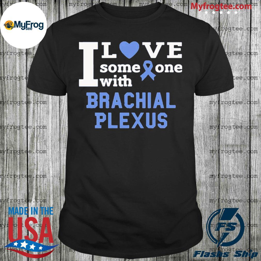 I love someone with Brachial Plexus shirt