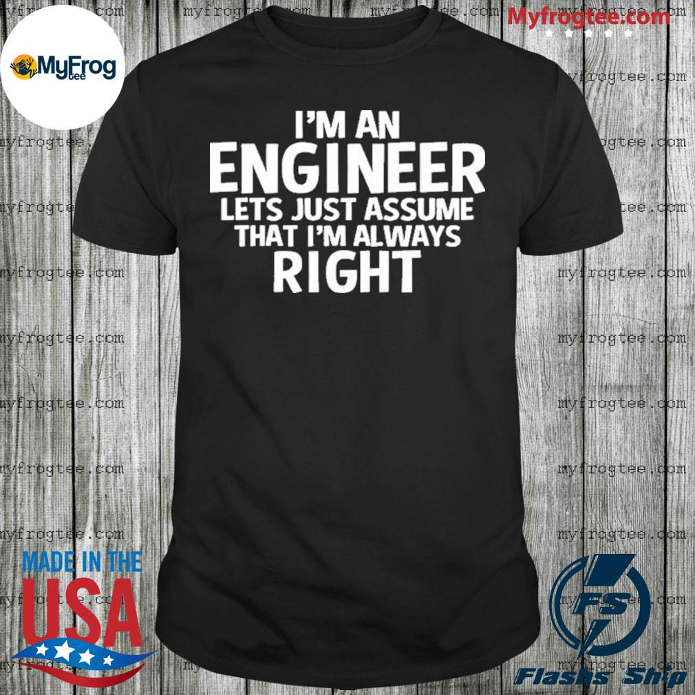 I'm an engineer assume I'm always right shirt