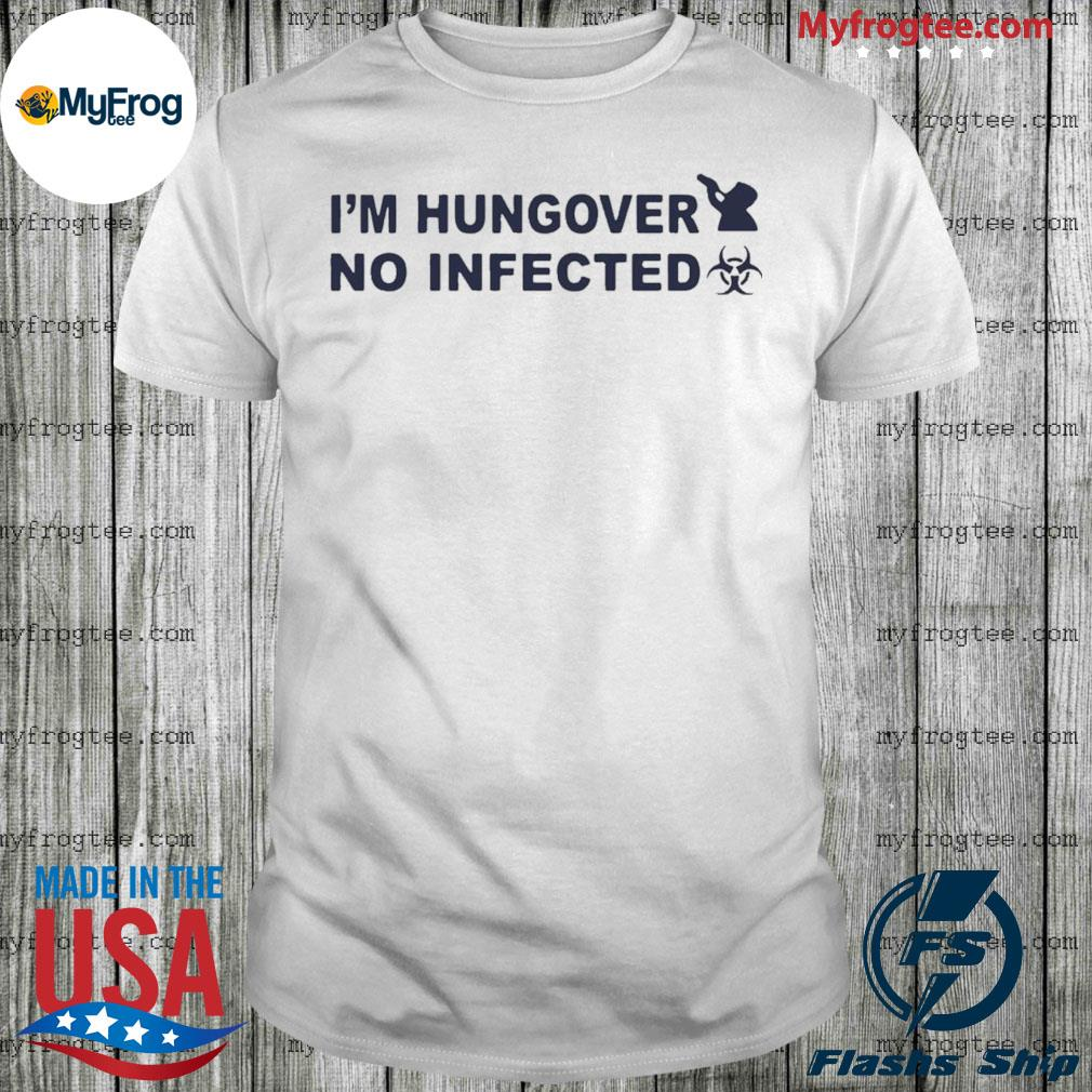 I'm hungover No infected shirt