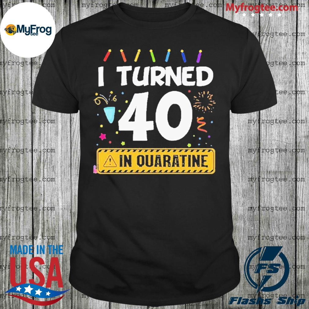 I Turned 40 In Quarantine Shirt