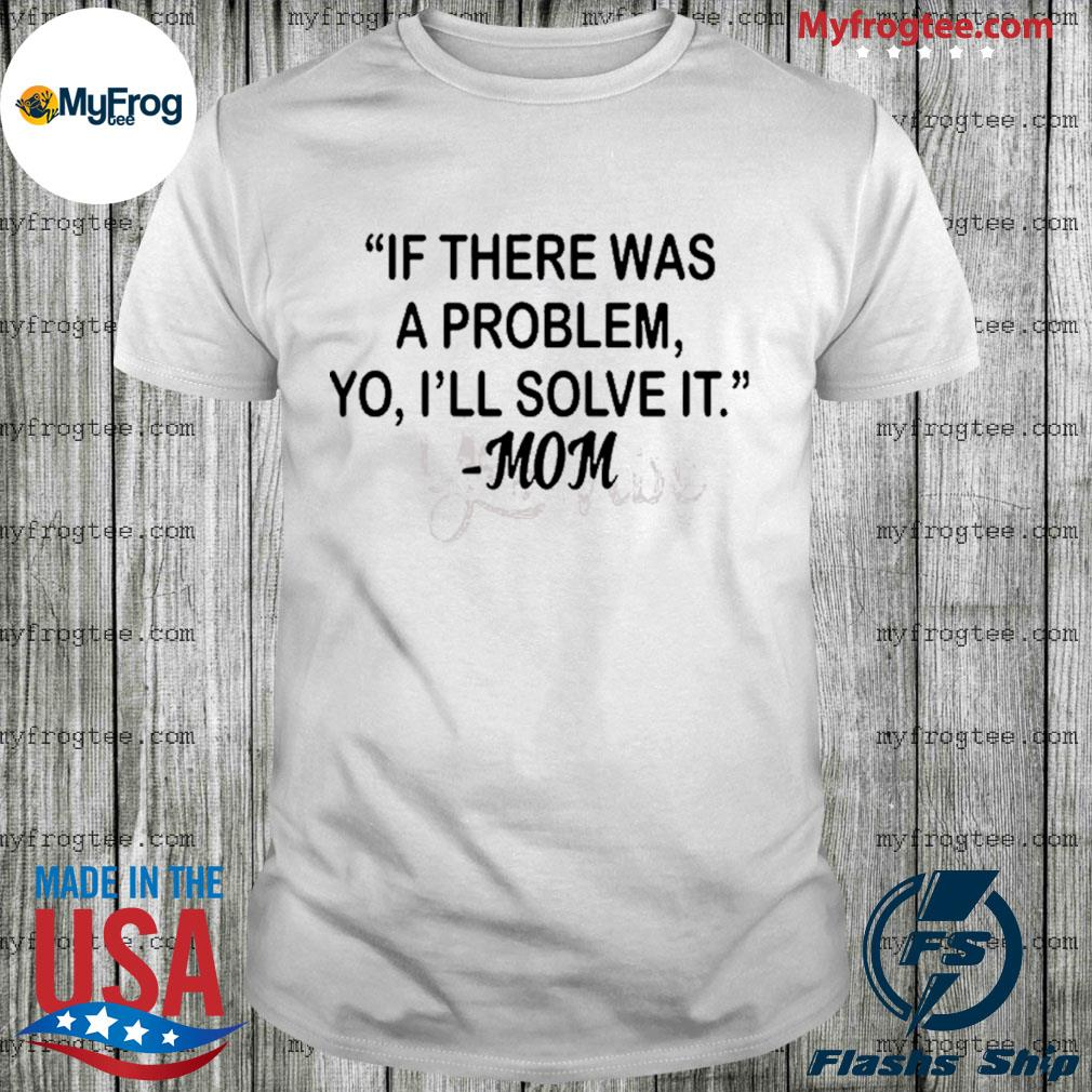 If there was a problem Yo I'll solve it Mom shirt