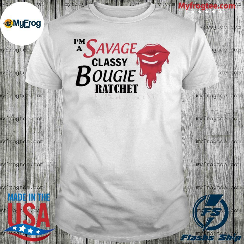 I'm savage classy bougie ratchet shirt