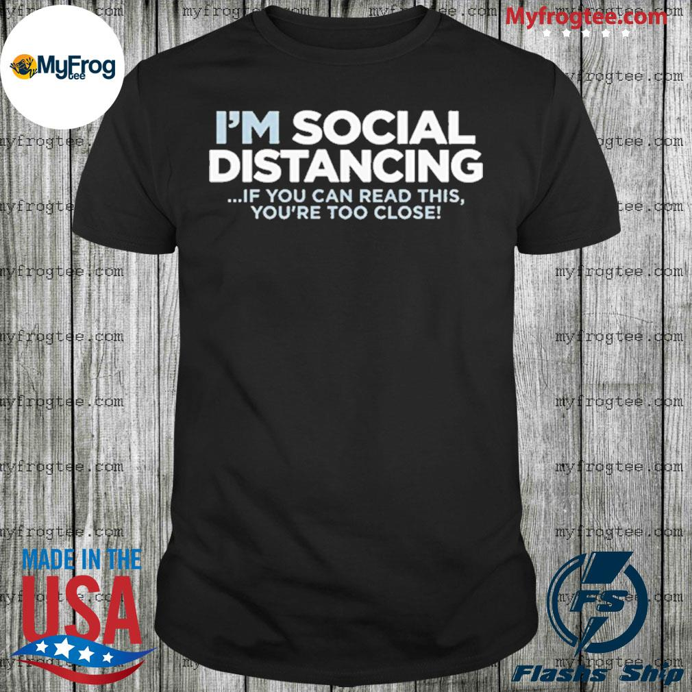 I'm social distancing shirt if you can read this you're too close shirt