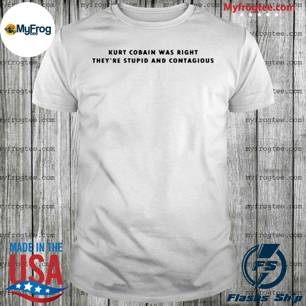 Kurt cobain was right they're stupid and contagious shirt