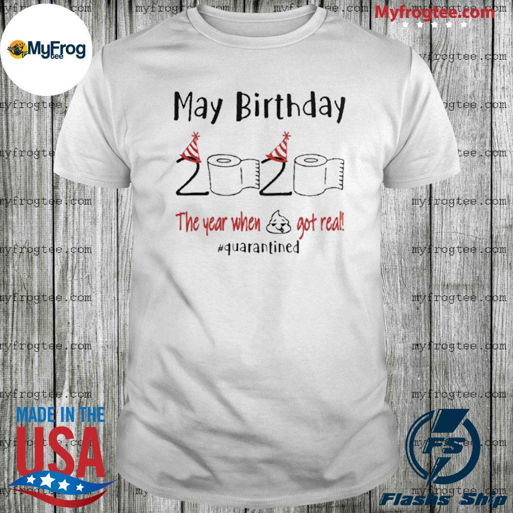 May birthday 2020 the year when shit got real quarantined may birthday 2020 shirt