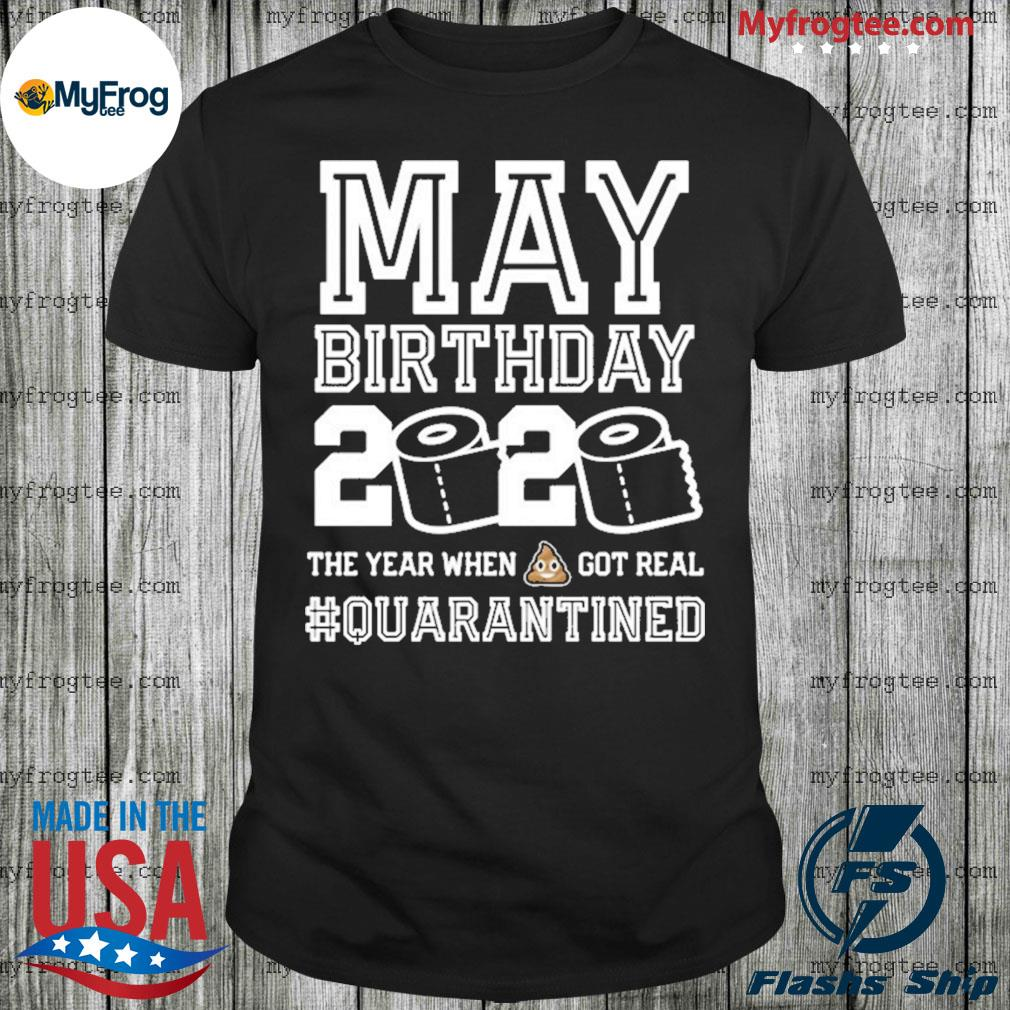 May birthday quarantine year when shit got real toilet paper shirt