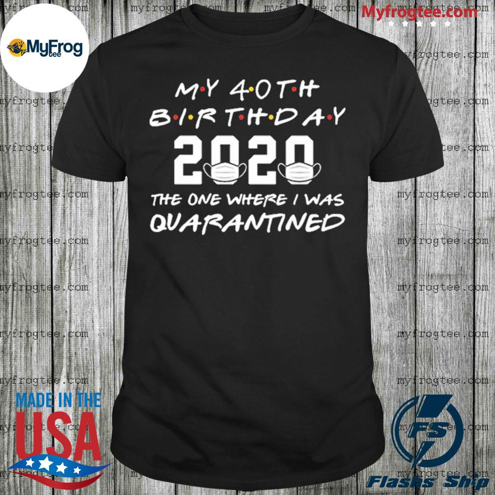 My 40th birthday the one where they were quarantined 2020 shirt