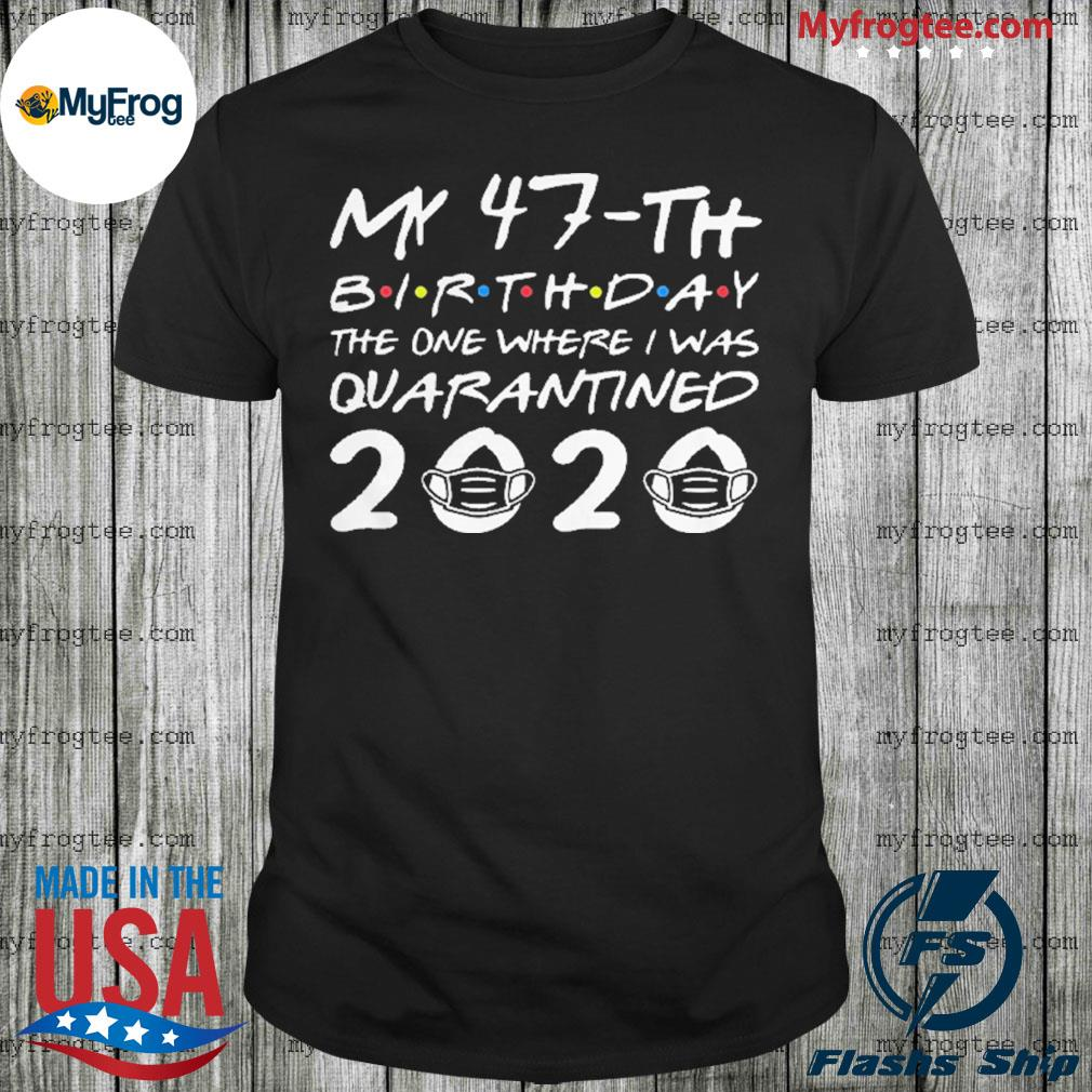 Nice My 47th Birthday The One Where I Was Quarantined 2020 shirt