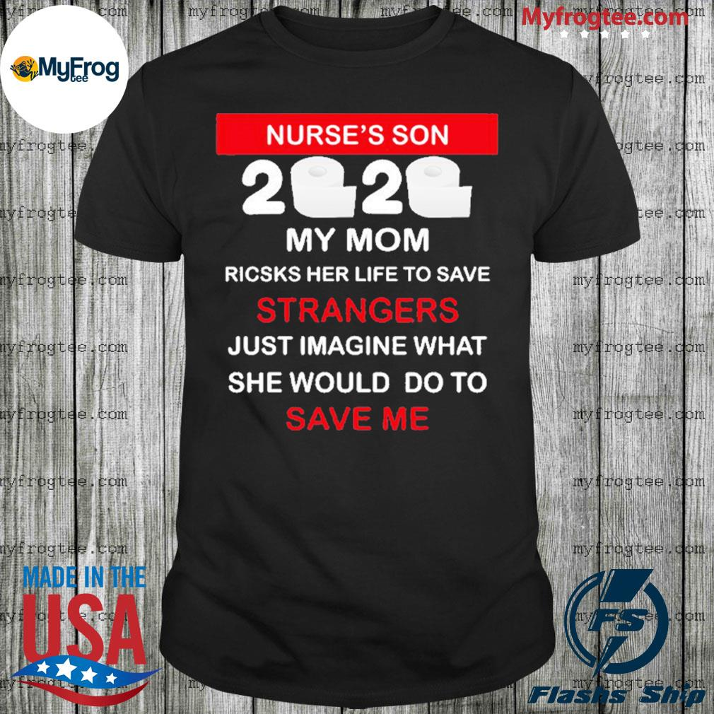 Nurse's son 2020 toilet paper my mom risks her life to save strangers just imagine whart she would do to save me shirt