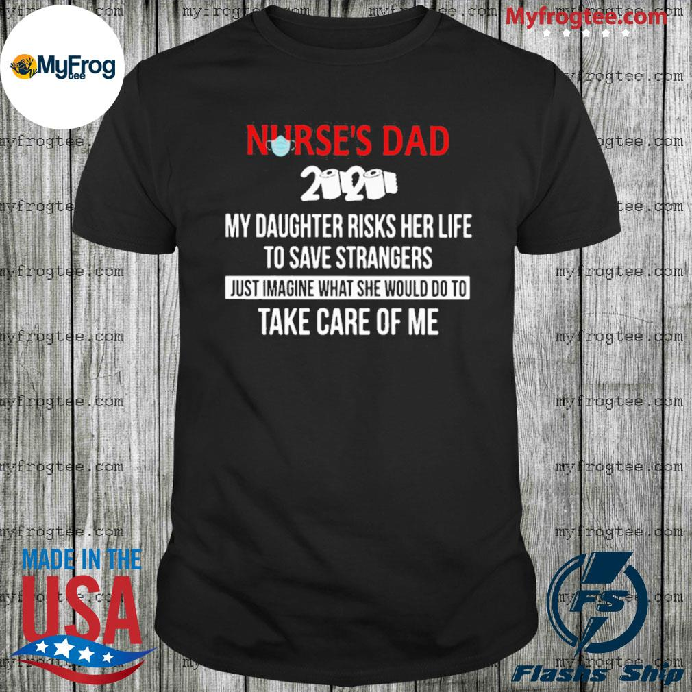 Nurses day 2020 my daughter risks her life to save strangers just imagine what she would do to take care of me shirt