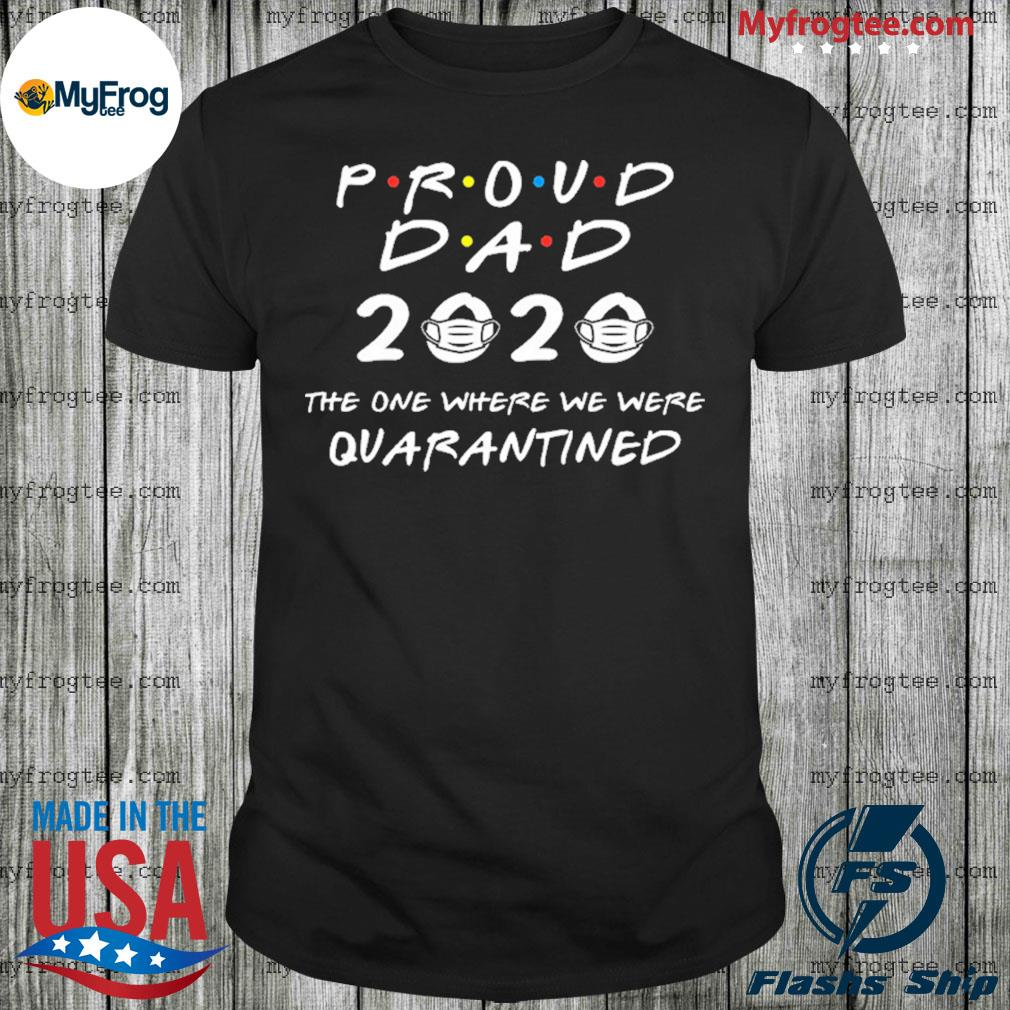 Proud dad 2020 the one where we were quarantined shirt