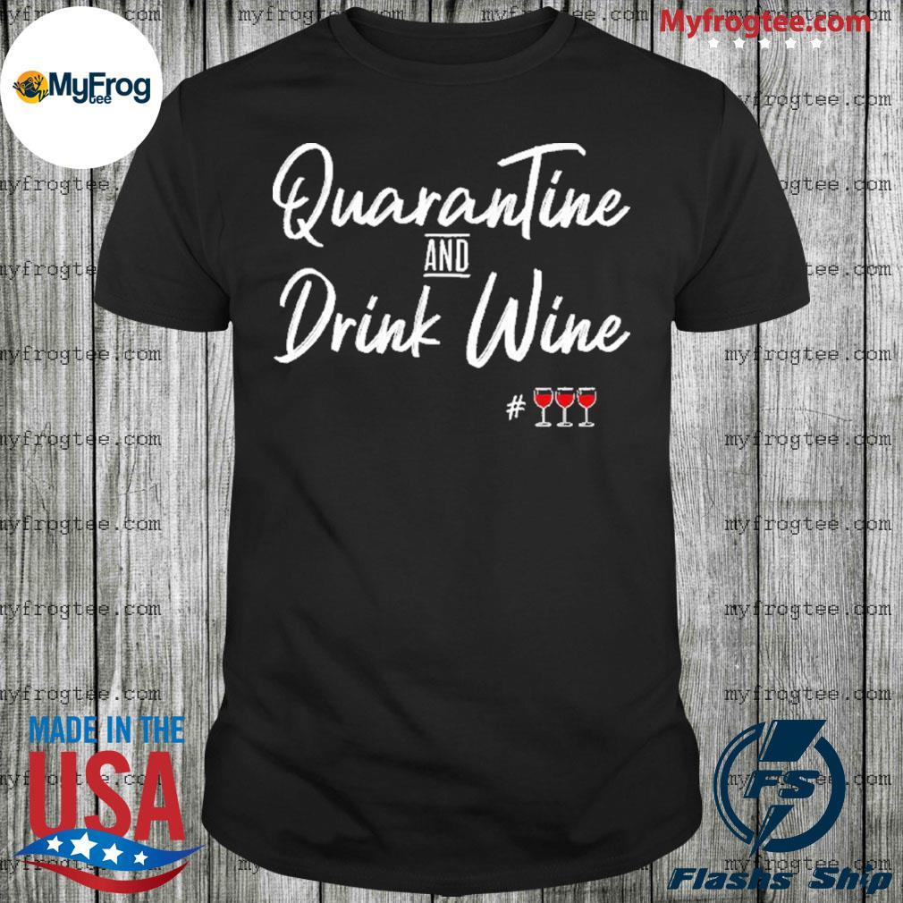 Quarantine And Drink Wine Shirt