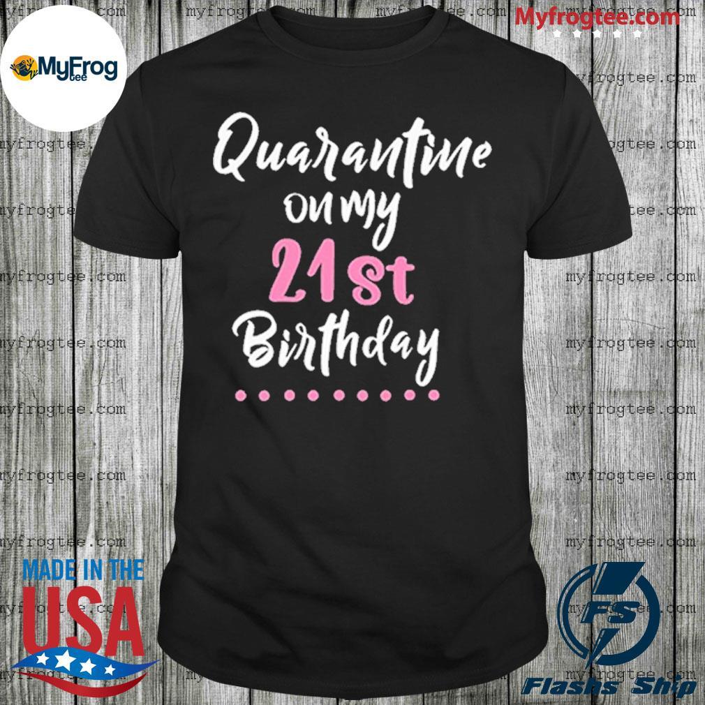 Quarantine on my 21st birthday social distancing shirt