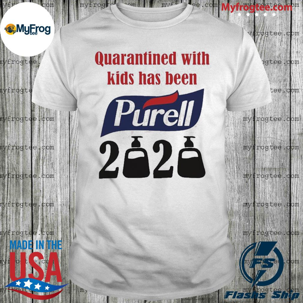 Quarantined with kids has been Purell 2020 shirt