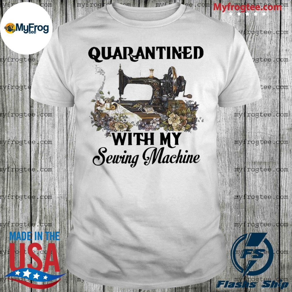 Quarantined with my Sewing machine flowers shirt