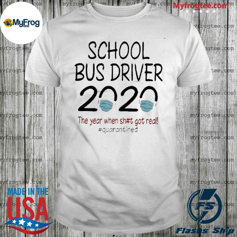 School Bus Driver 2020 The Year When Shit Got Real #quarantined shirt