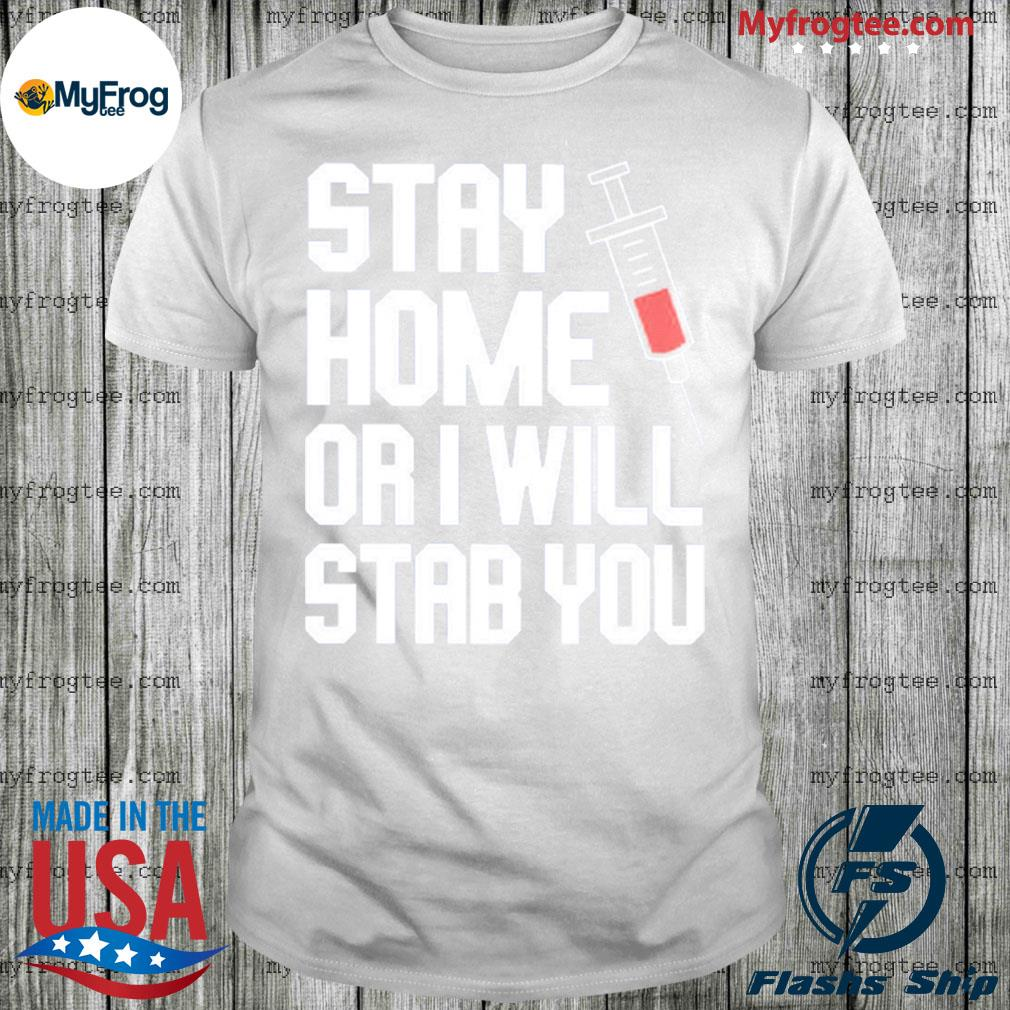 Stay home or I will stab you shirt