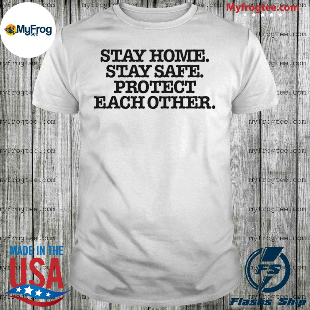Stay home stay safe protect each other shirt
