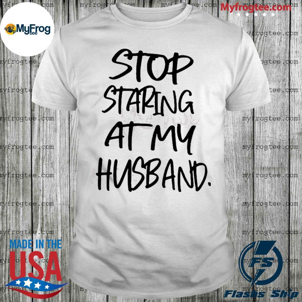 Stop staring at my husband shirt