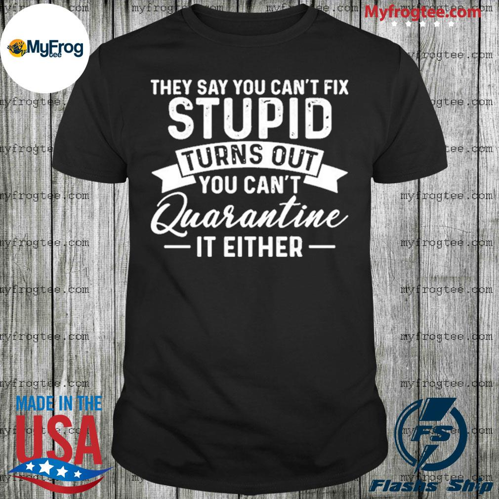 They Say You Can't Fix Stupid Turns Out You Can't Quarntine It Either Shirt