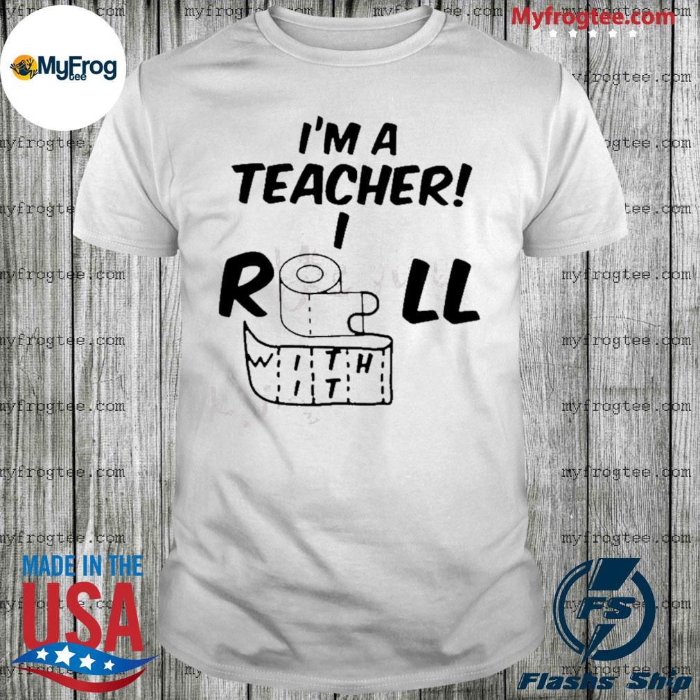 Toilet paper I'm a teacher I roll with it shirt