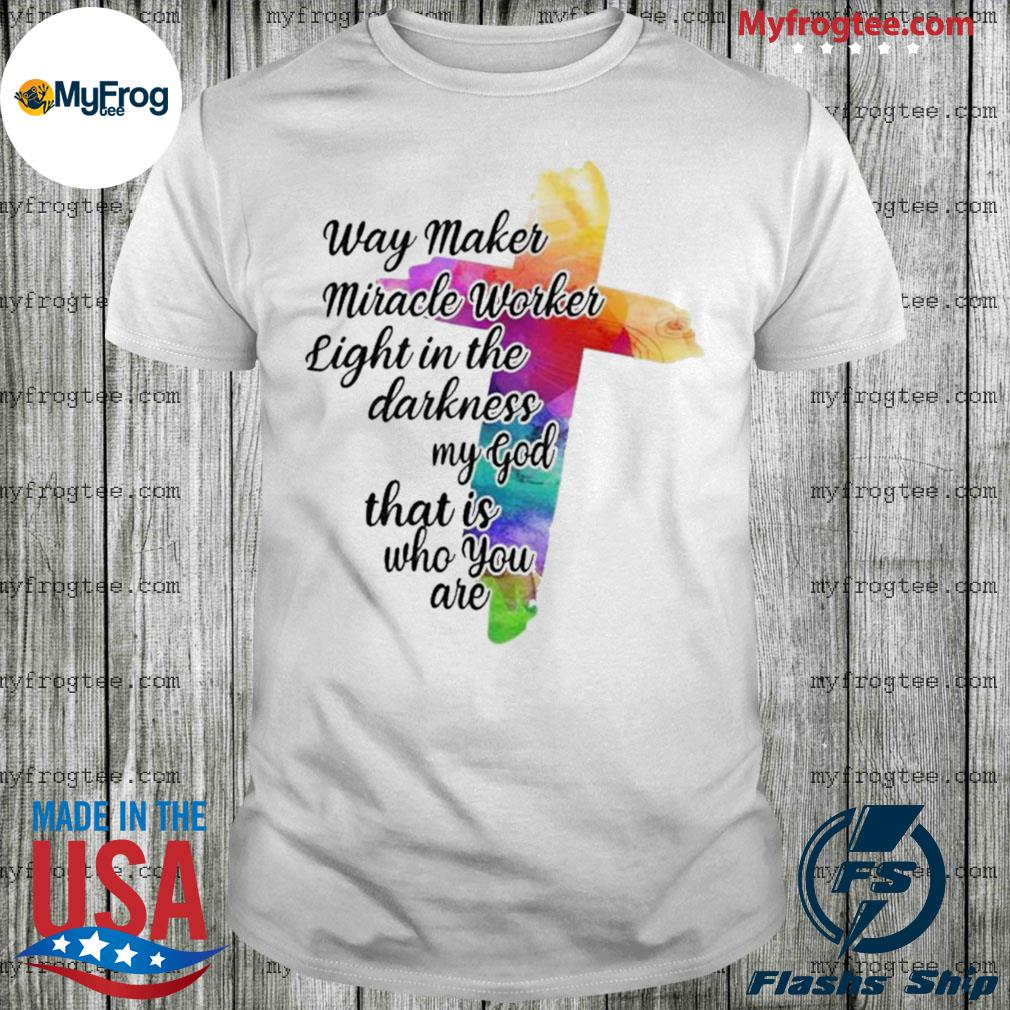 Way Maker Miracle Worker Light in The Darkness My God That is You are Cross Shirt
