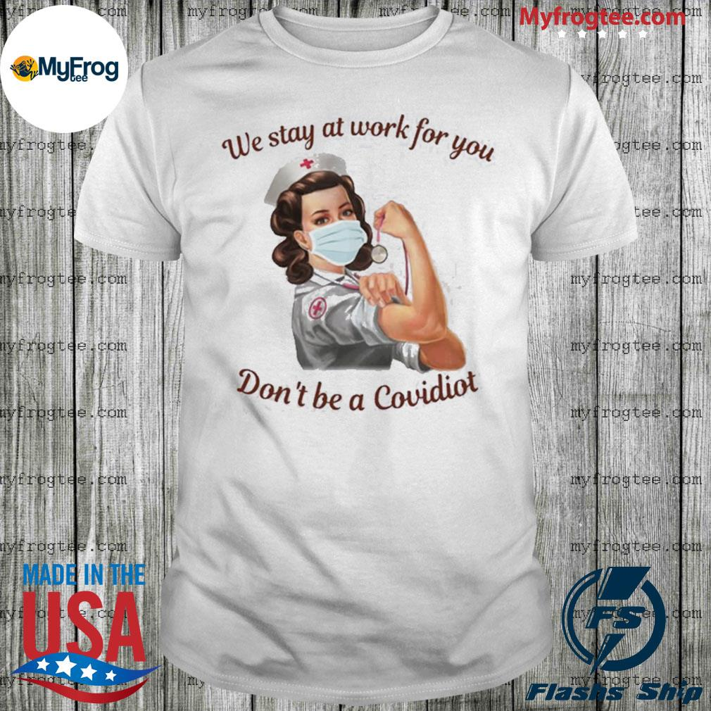 We stay at work for you don't be a covidiot nurse shirt